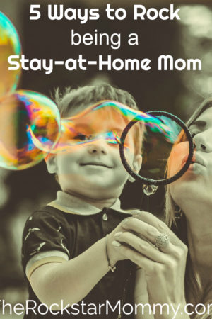 5 way to rock being a stay at home mom - The Rockstar Mommy