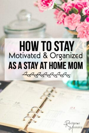 How to Stay Motivated and Organized as a Stay at Home Mom - The Rockstar Mommy